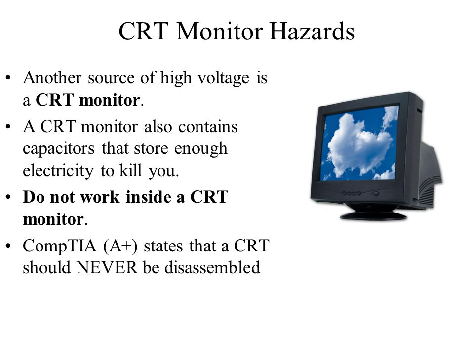 CRT Monitor Hazards Another source of high voltage is a CRT monitor.