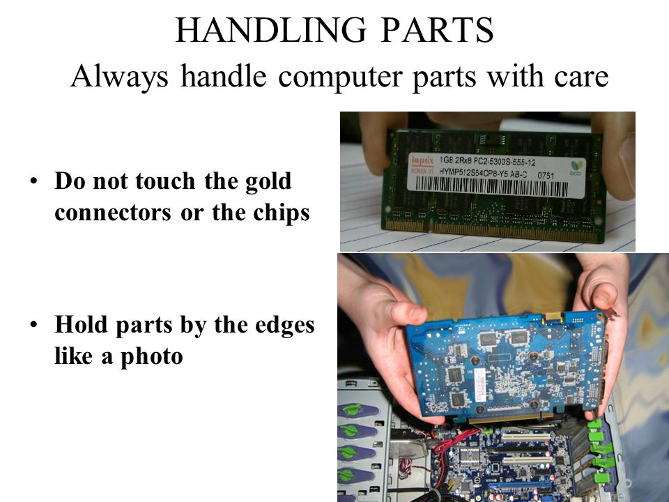 HANDLING PARTS Always handle computer parts with care