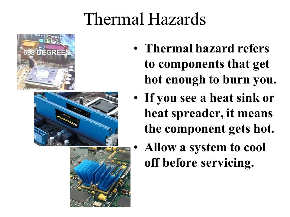 Thermal Hazards Thermal hazard refers to components that get hot enough to burn you.
