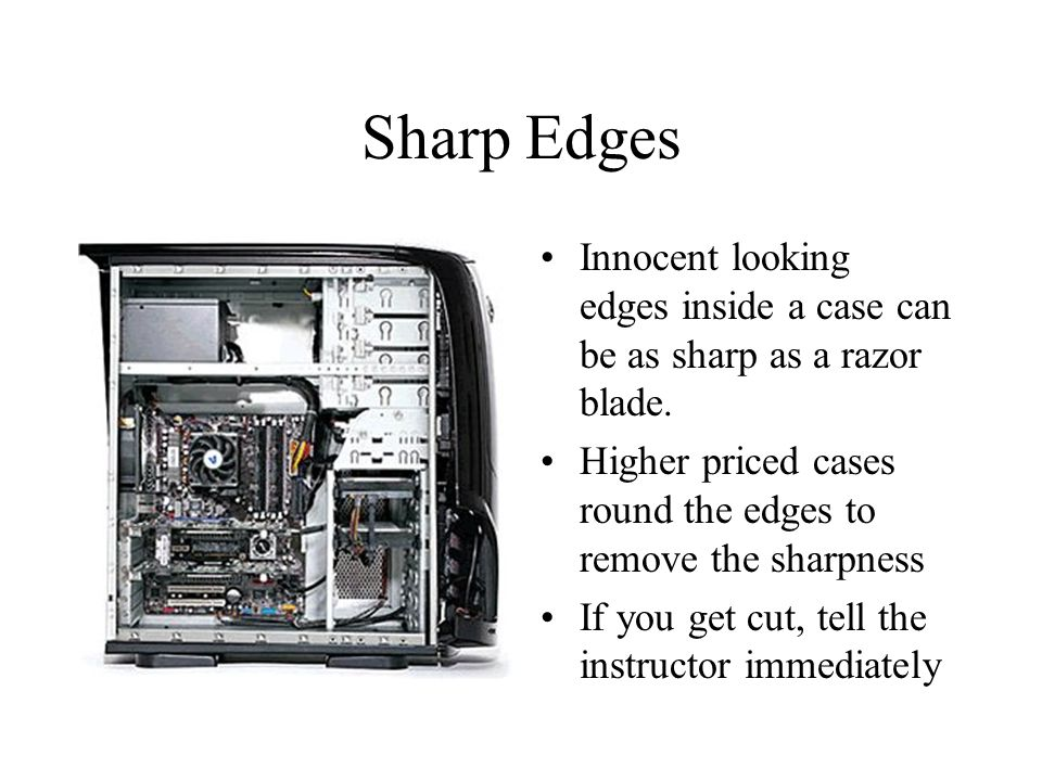 Sharp Edges Innocent looking edges inside a case can be as sharp as a razor blade. Higher priced cases round the edges to remove the sharpness.