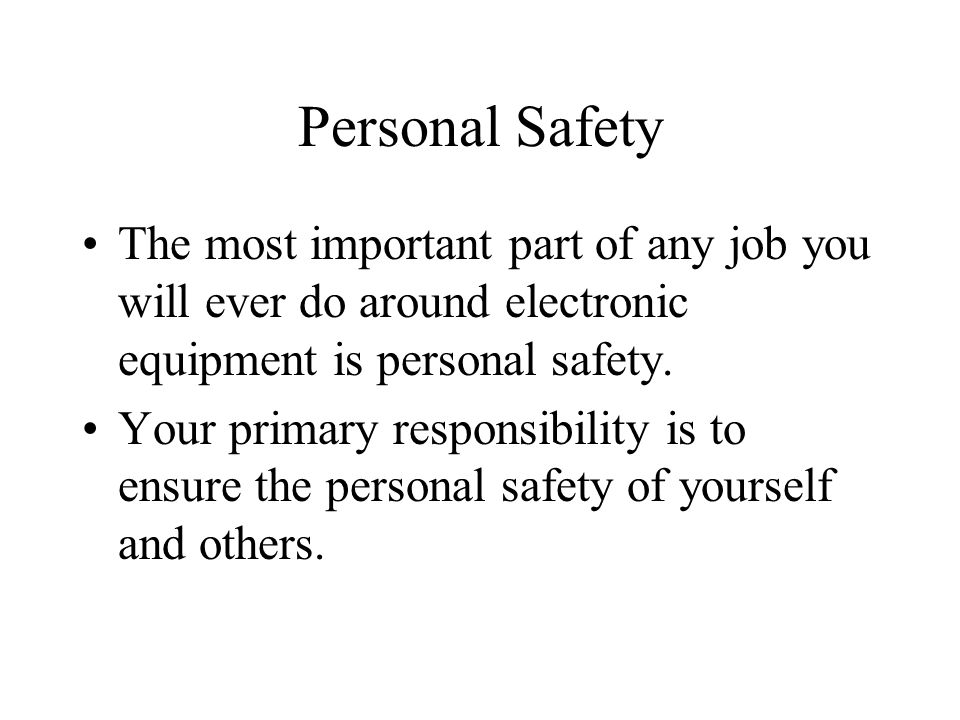 Personal Safety The most important part of any job you will ever do around electronic equipment is personal safety.