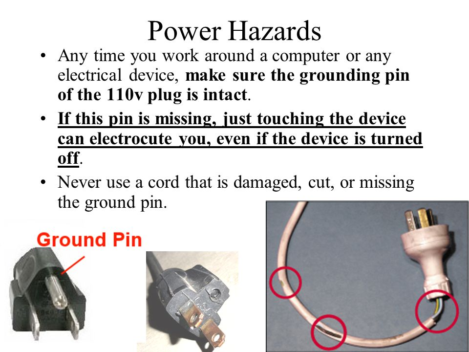 Power Hazards Any time you work around a computer or any electrical device, make sure the grounding pin of the 110v plug is intact.