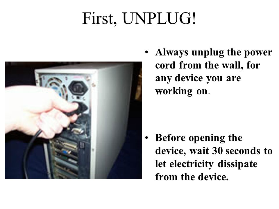 First, UNPLUG! Always unplug the power cord from the wall, for any device you are working on.