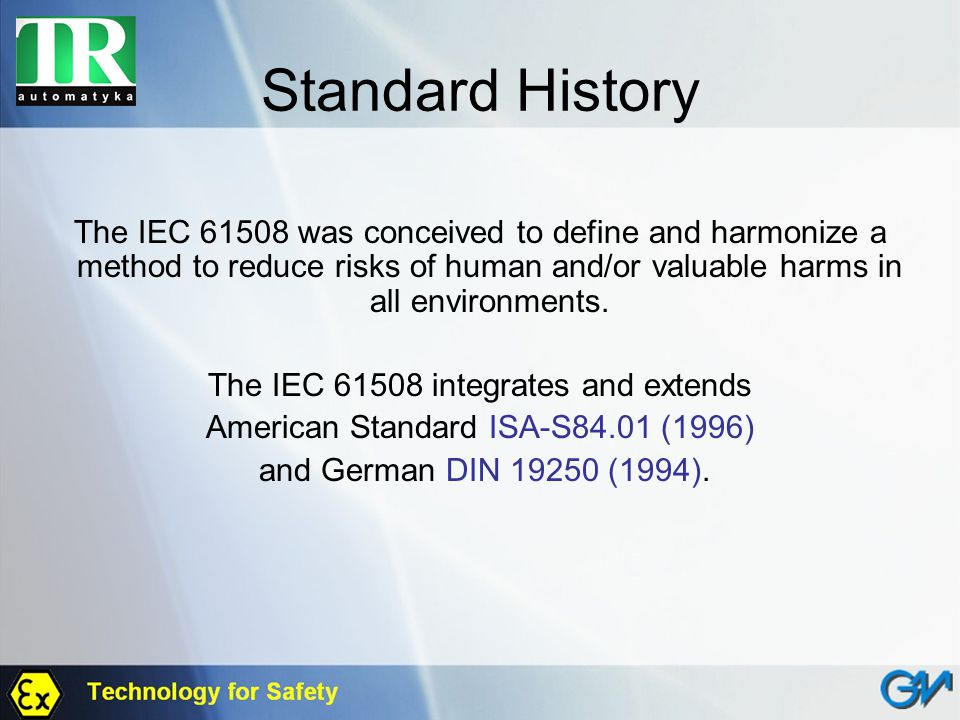 Standard History The IEC 61508 was conceived to define and harmonize a method to reduce risks of human and/or valuable harms in all environments.