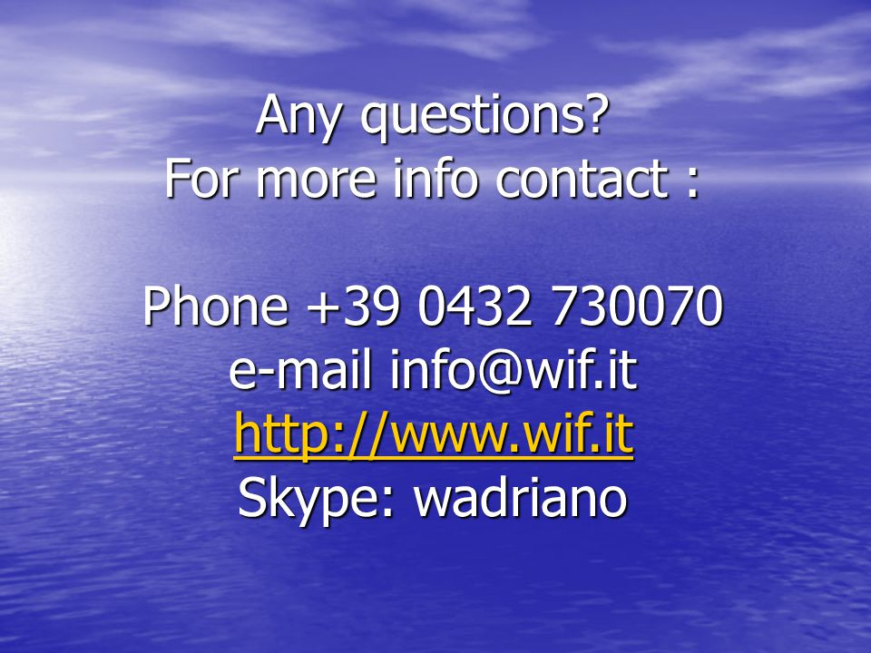 Any questions For more info contact : Phone +39 0432 730070. e-mail info@wif.it. http://www.wif.it.