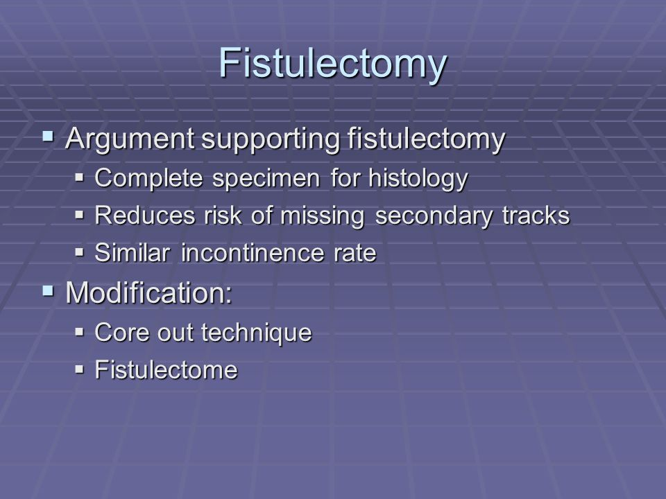 Fistulectomy Argument supporting fistulectomy Modification: