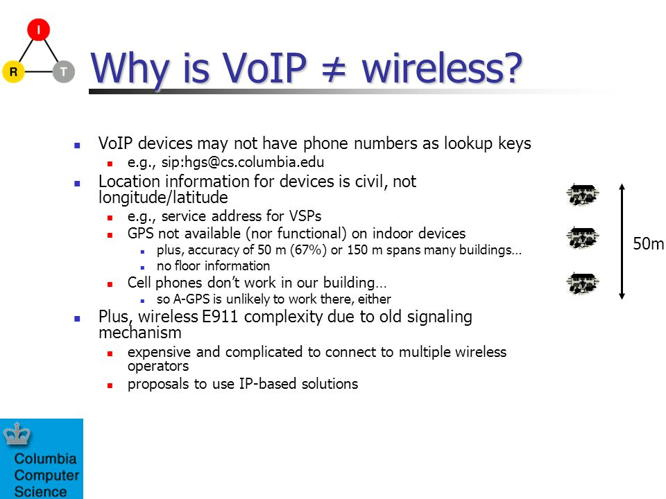 Why is VoIP ≠ wireless VoIP devices may not have phone numbers as lookup keys. e.g., sip:hgs@cs.columbia.edu.