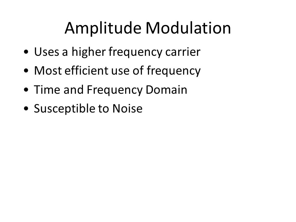 Amplitude Modulation Uses a higher frequency carrier