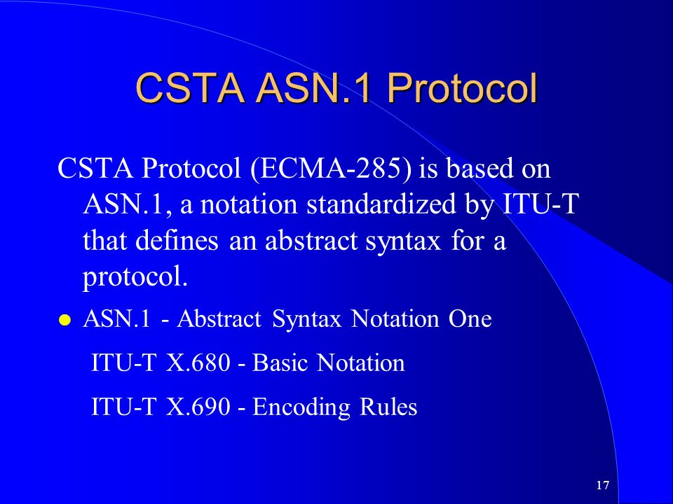 CSTA ASN.1 Protocol CSTA Protocol (ECMA-285) is based on ASN.1, a notation standardized by ITU-T that defines an abstract syntax for a protocol.