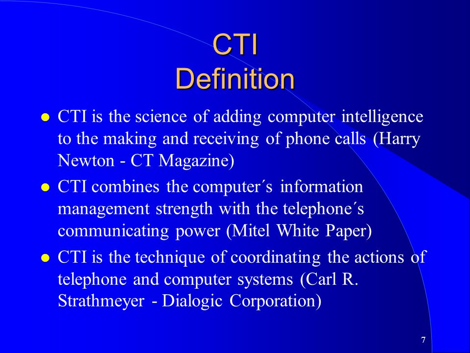 CTI Definition CTI is the science of adding computer intelligence to the making and receiving of phone calls (Harry Newton - CT Magazine)