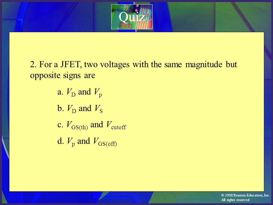 Quiz 2. For a JFET, two voltages with the same magnitude but opposite signs are. a. VD and Vp. b. VD and VS.