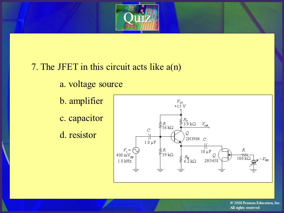 Quiz 7. The JFET in this circuit acts like a(n) a. voltage source