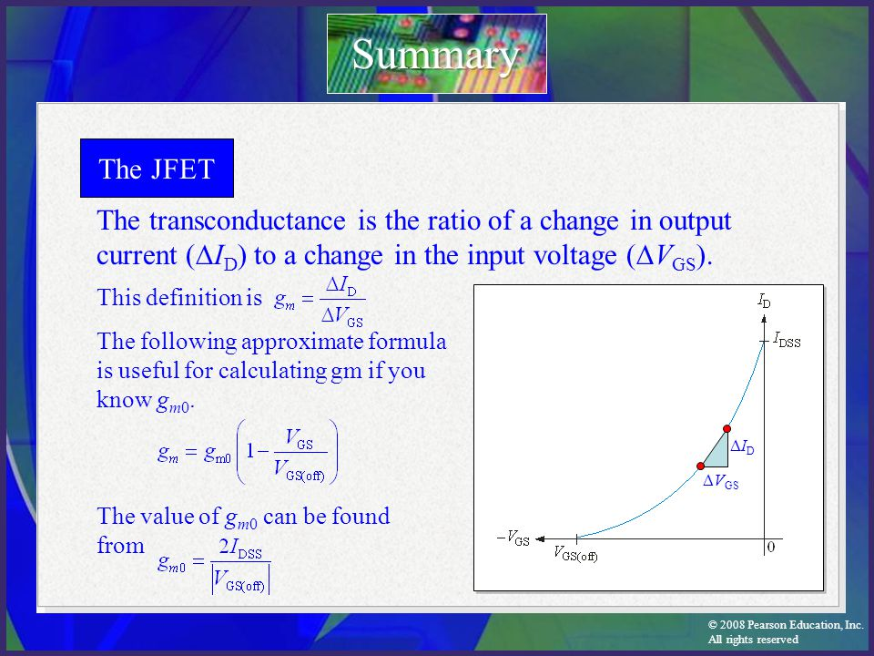 Summary The JFET. The transconductance is the ratio of a change in output current (DID) to a change in the input voltage (DVGS).