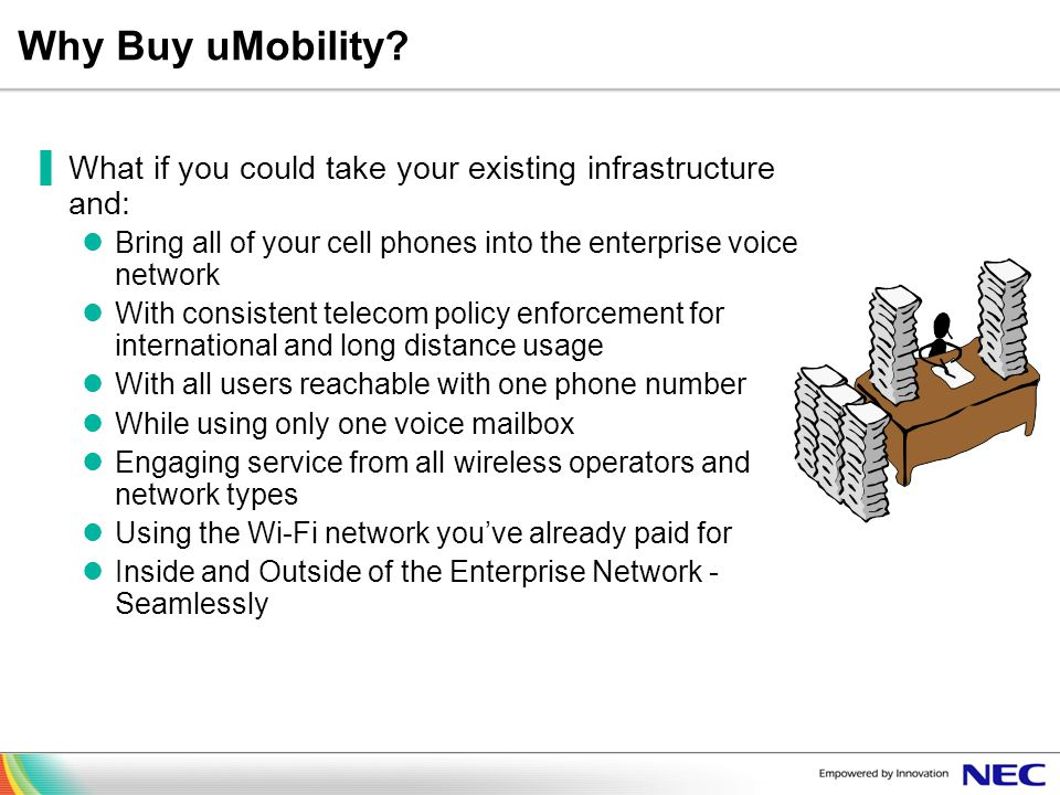Why Buy uMobility What if you could take your existing infrastructure and: Bring all of your cell phones into the enterprise voice network.