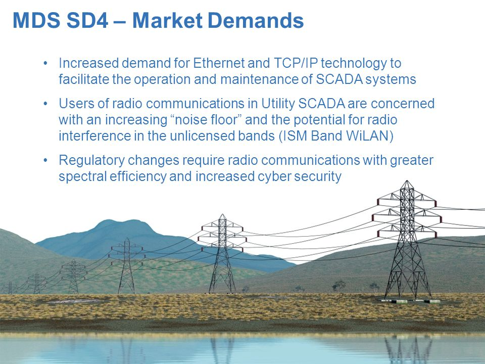 MDS SD4 – Market Demands Increased demand for Ethernet and TCP/IP technology to facilitate the operation and maintenance of SCADA systems.