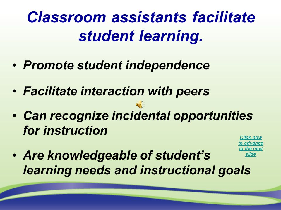 Classroom assistants facilitate student learning.