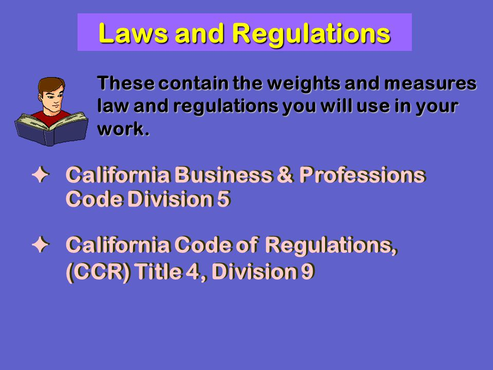 Laws and Regulations These contain the weights and measures law and regulations you will use in your work.