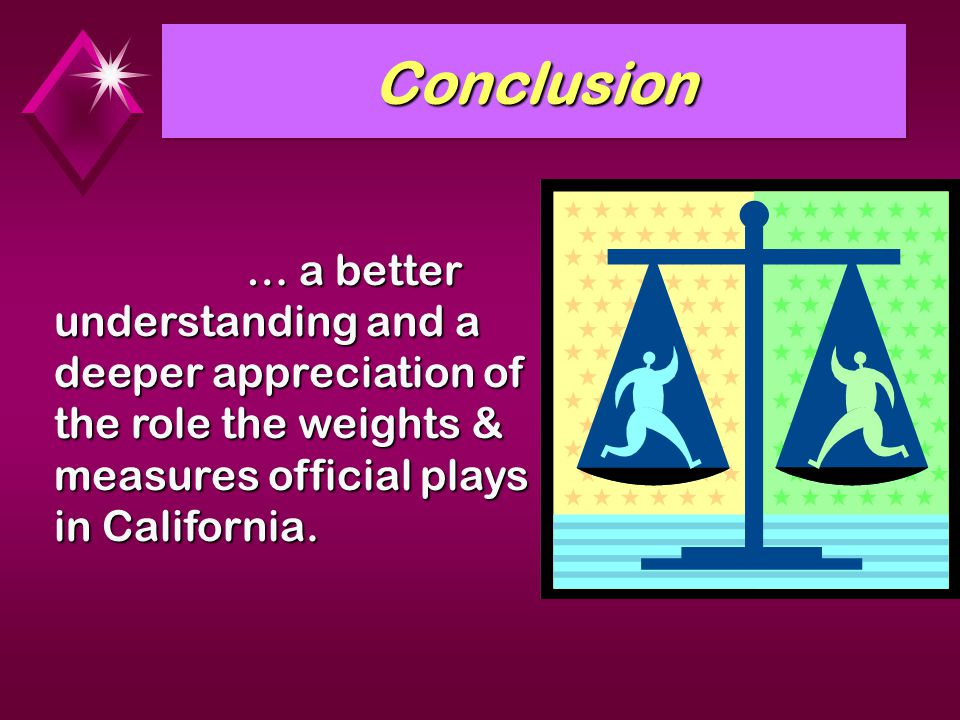 Conclusion … a better understanding and a deeper appreciation of the role the weights & measures official plays in California.