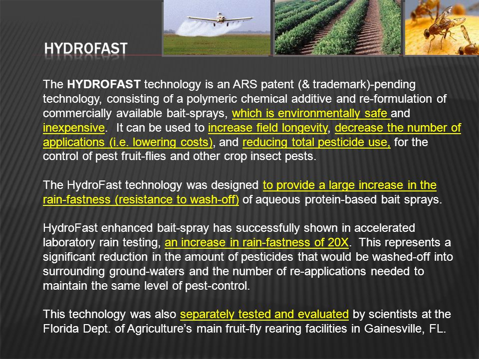 The HYDROFAST technology is an ARS patent (& trademark)-pending technology, consisting of a polymeric chemical additive and re-formulation of commercially available bait-sprays, which is environmentally safe and inexpensive. It can be used to increase field longevity, decrease the number of applications (i.e. lowering costs), and reducing total pesticide use, for the control of pest fruit-flies and other crop insect pests.