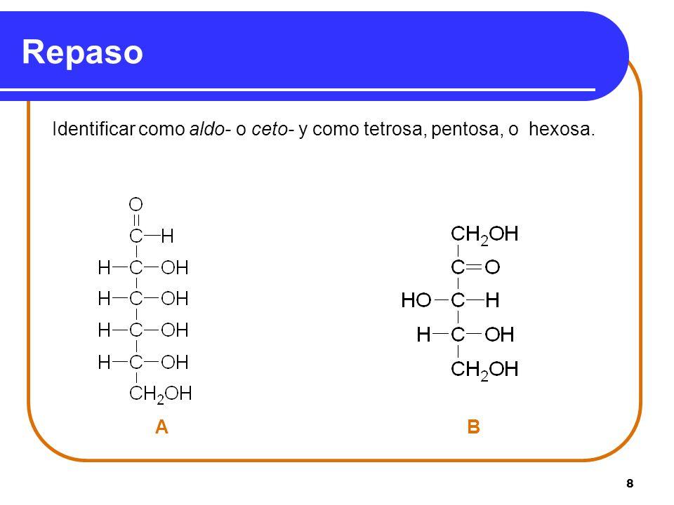 Repaso Identificar como aldo- o ceto- y como tetrosa, pentosa, o hexosa. A B