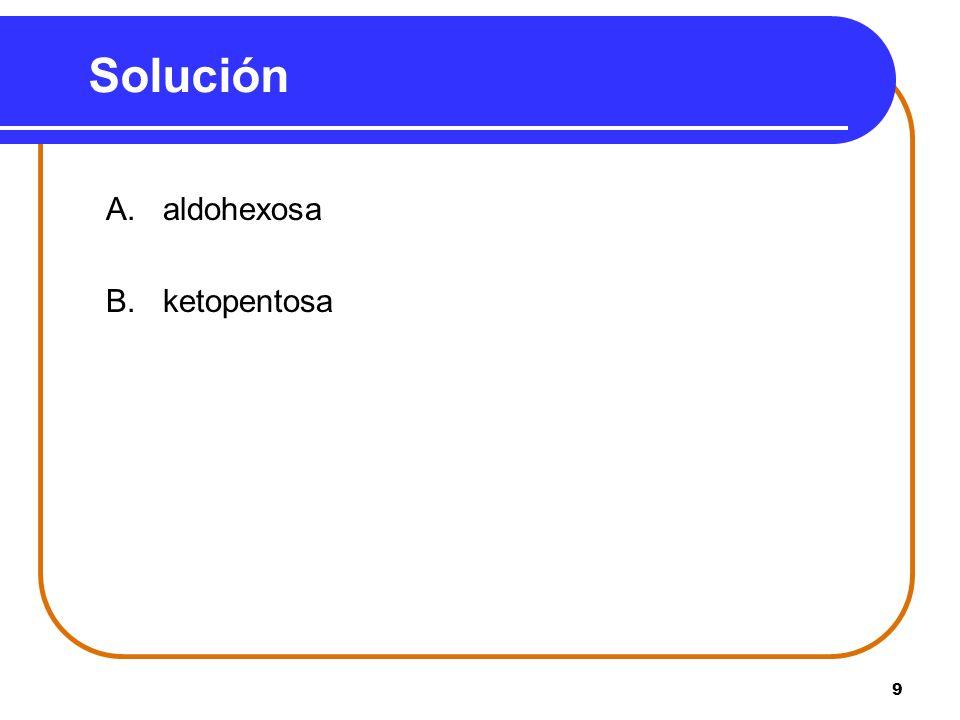 Solución A. aldohexosa B. ketopentosa