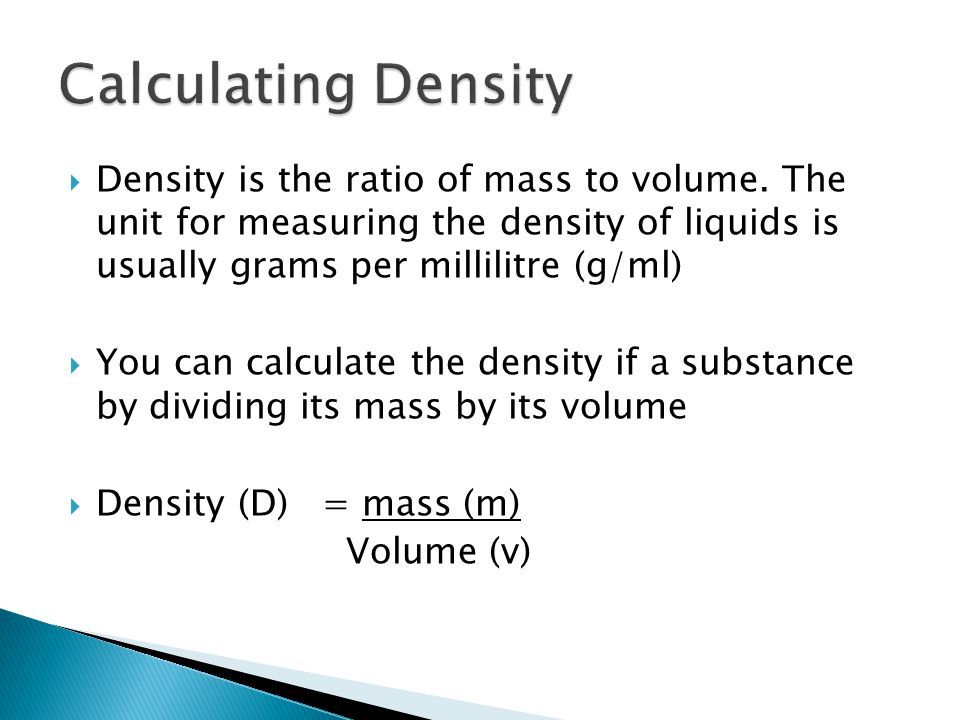 Calculating Density Density is the ratio of mass to volume. The unit for measuring the density of liquids is usually grams per millilitre (g/ml)