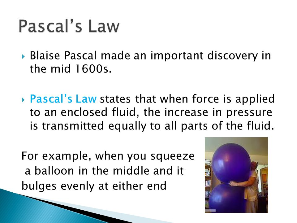 Pascal's Law Blaise Pascal made an important discovery in the mid 1600s.