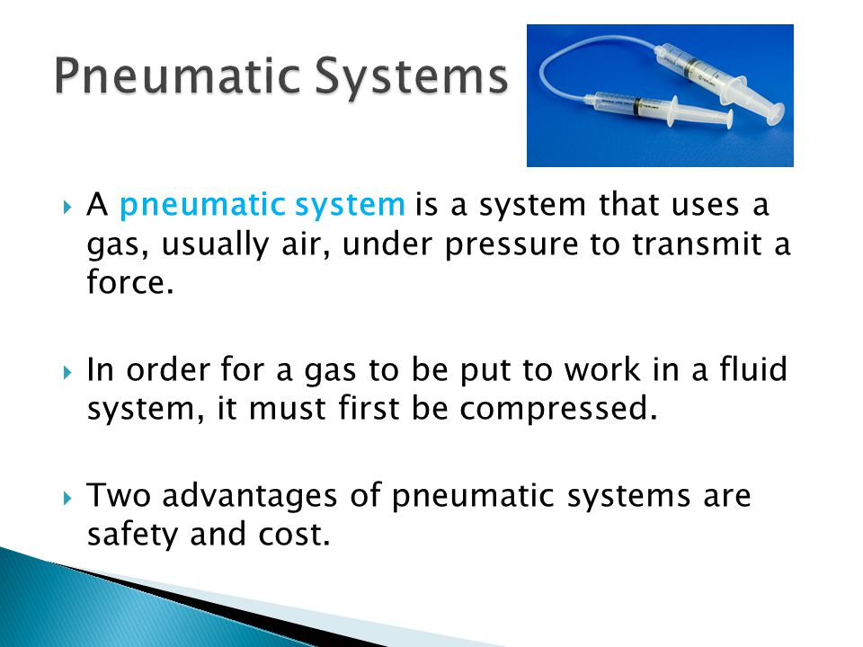 Pneumatic Systems A pneumatic system is a system that uses a gas, usually air, under pressure to transmit a force.