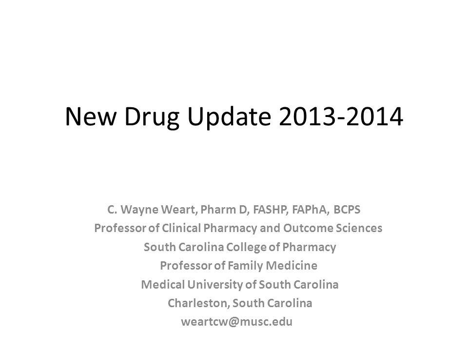New Drug Update 2013-2014 C. Wayne Weart, Pharm D, FASHP, FAPhA, BCPS