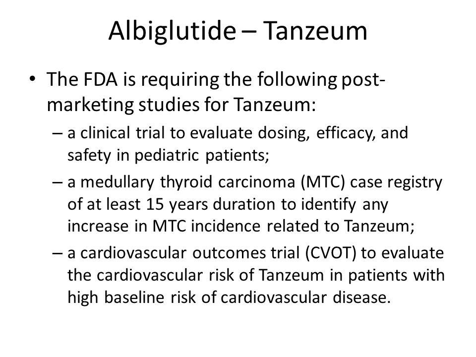 Albiglutide – Tanzeum The FDA is requiring the following post-marketing studies for Tanzeum: