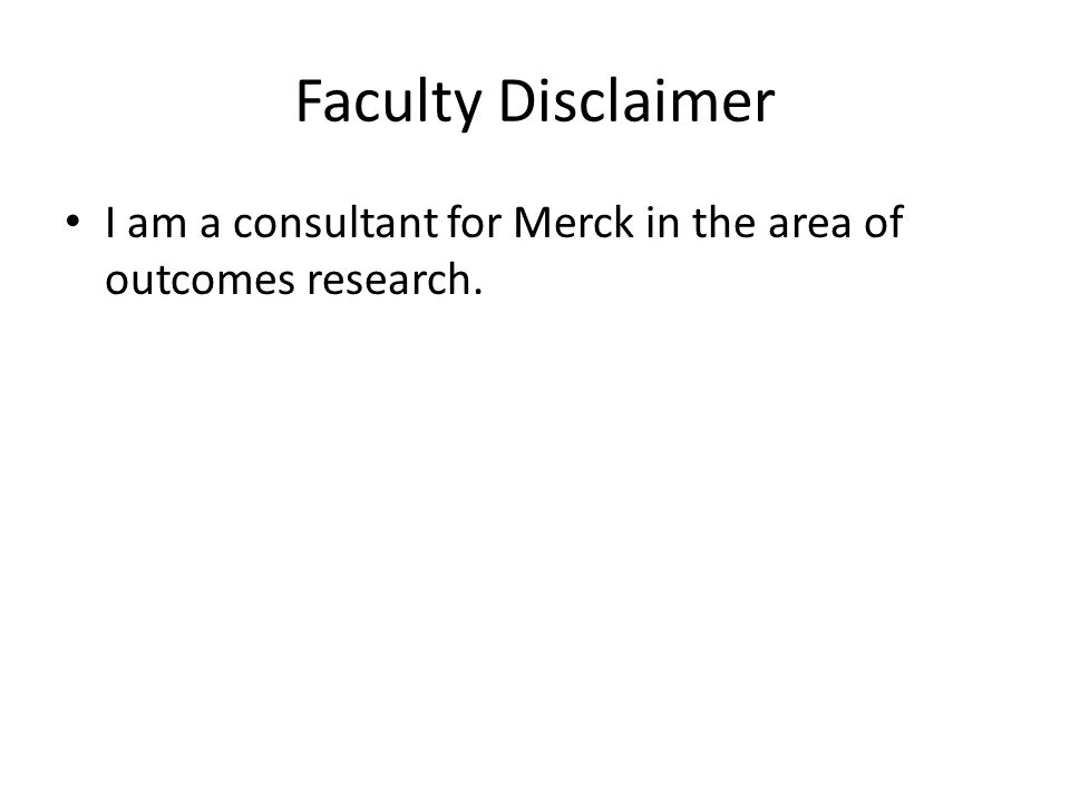 Faculty Disclaimer I am a consultant for Merck in the area of outcomes research.