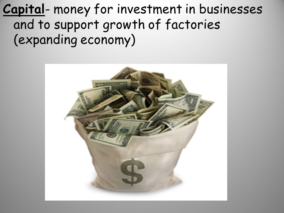 Capital- money for investment in businesses and to support growth of factories (expanding economy)