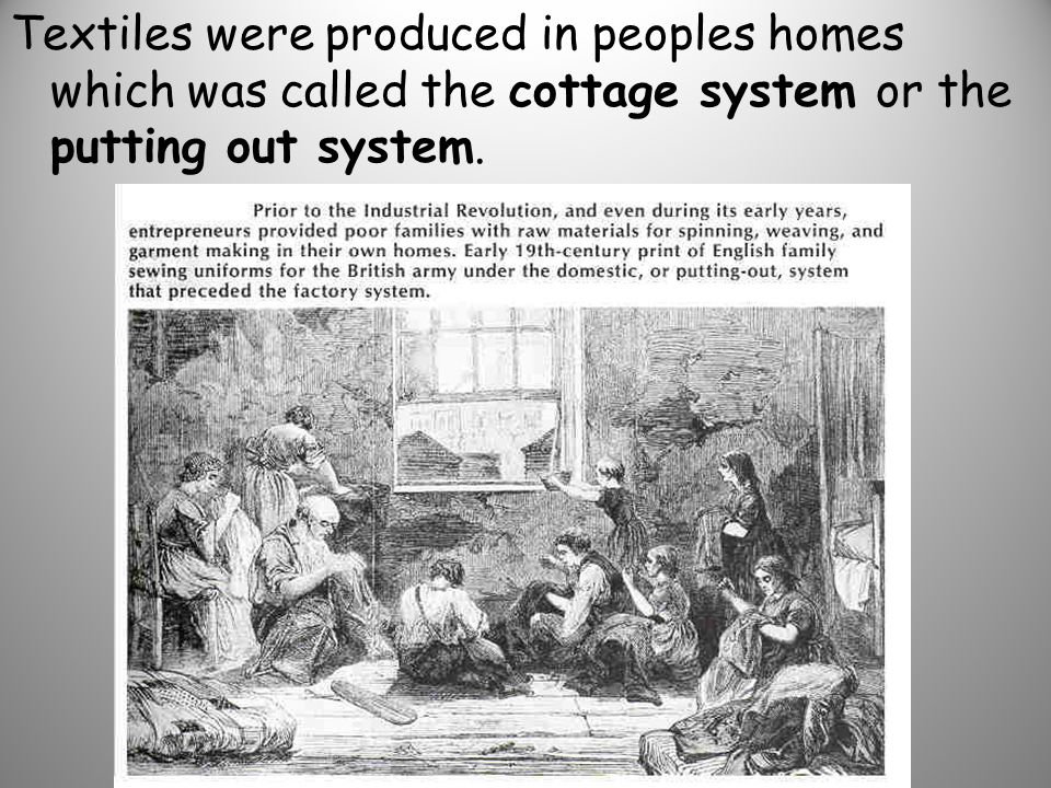 Textiles were produced in peoples homes which was called the cottage system or the putting out system.