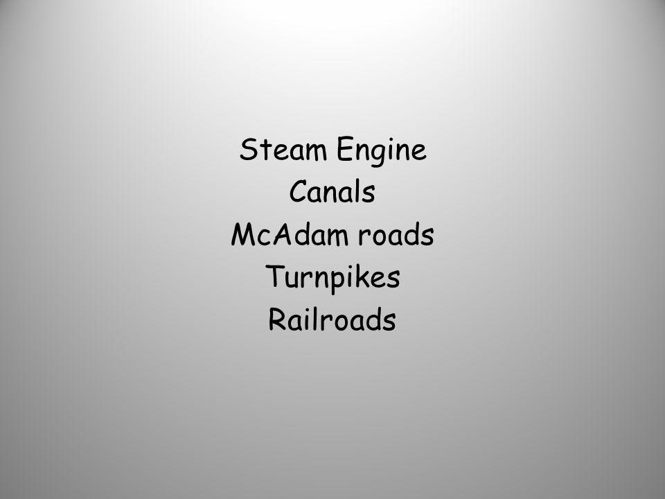 Steam Engine Canals McAdam roads Turnpikes Railroads