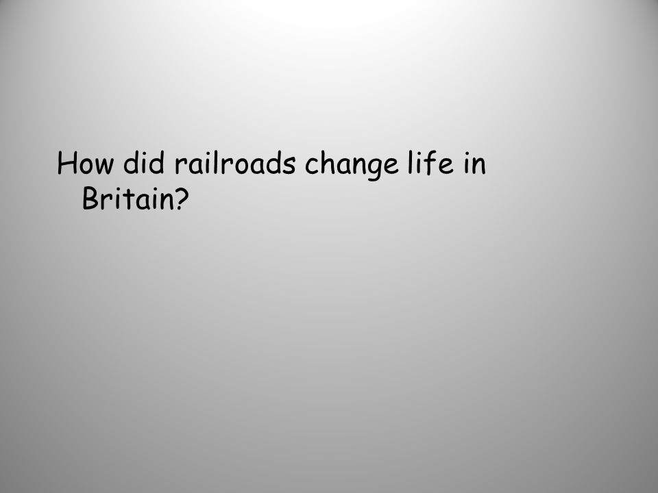 How did railroads change life in Britain