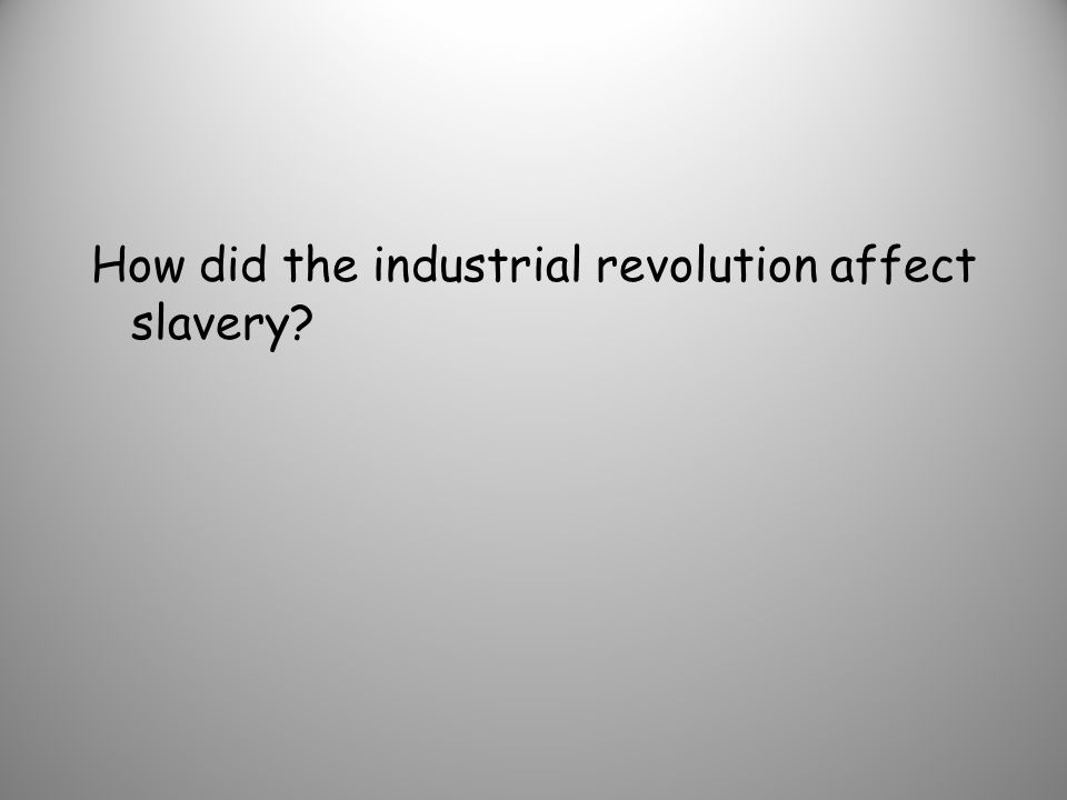 How did the industrial revolution affect slavery
