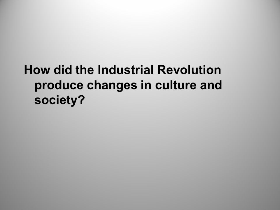 How did the Industrial Revolution produce changes in culture and society