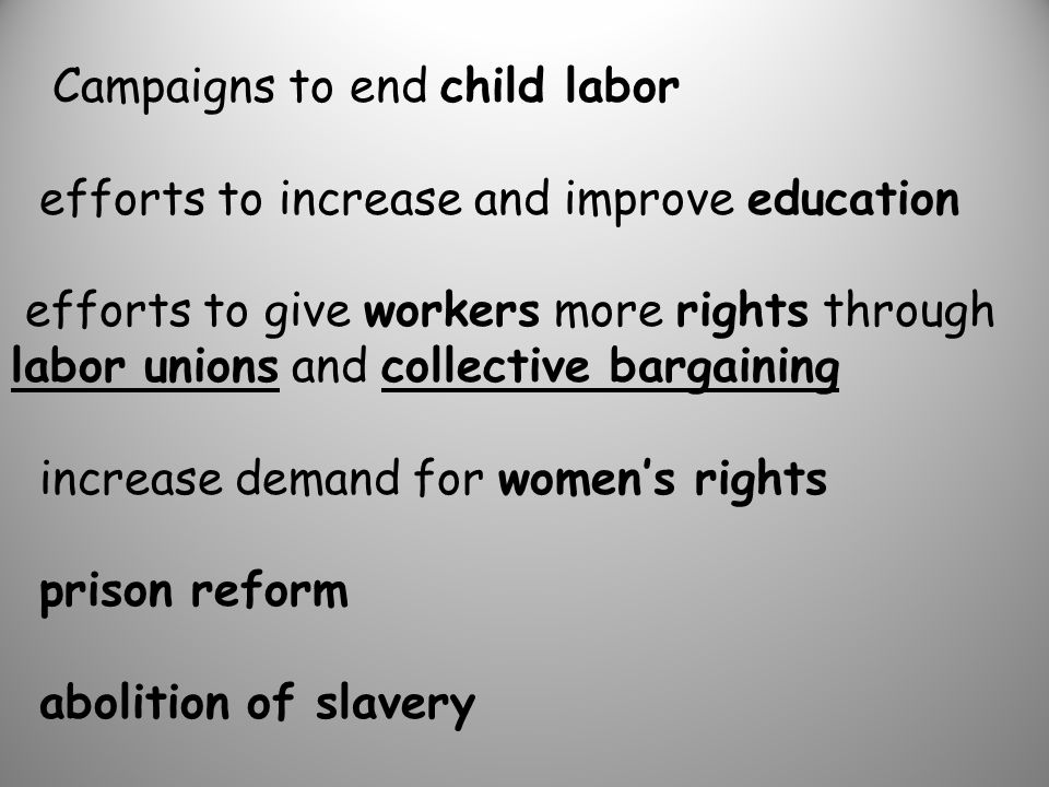 Campaigns to end child labor efforts to increase and improve education efforts to give workers more rights through labor unions and collective bargaining increase demand for women's rights prison reform abolition of slavery