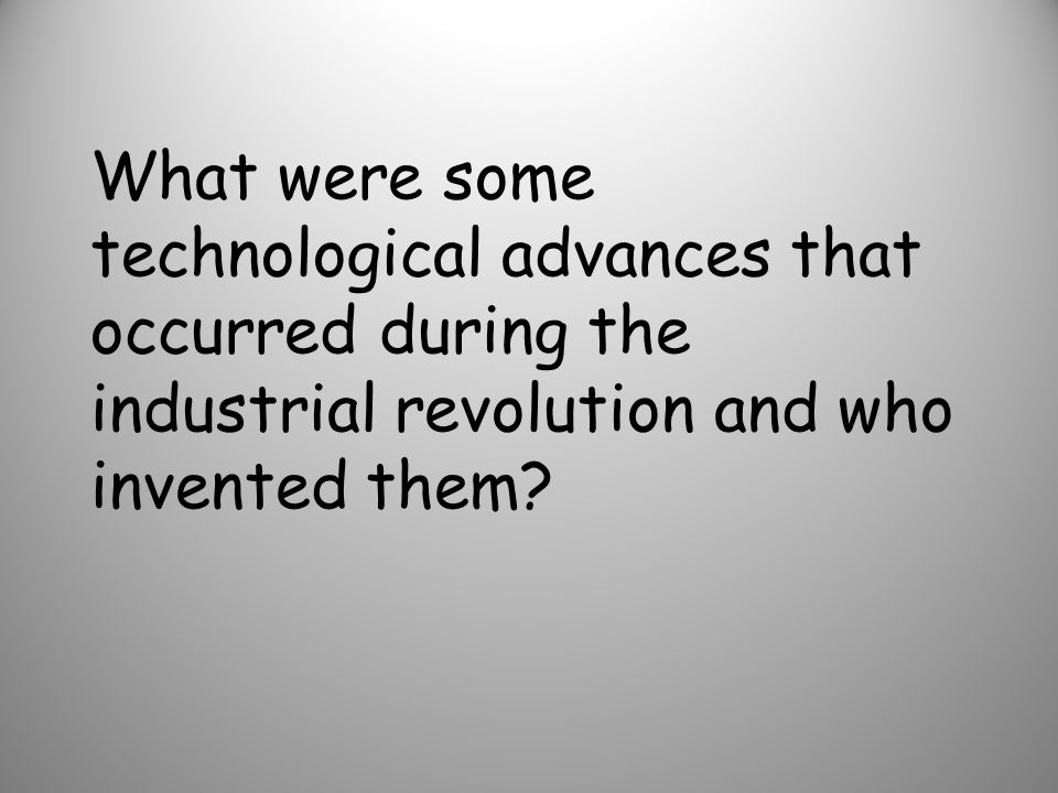 What were some technological advances that occurred during the industrial revolution and who invented them