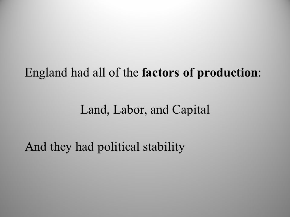 England had all of the factors of production: Land, Labor, and Capital And they had political stability