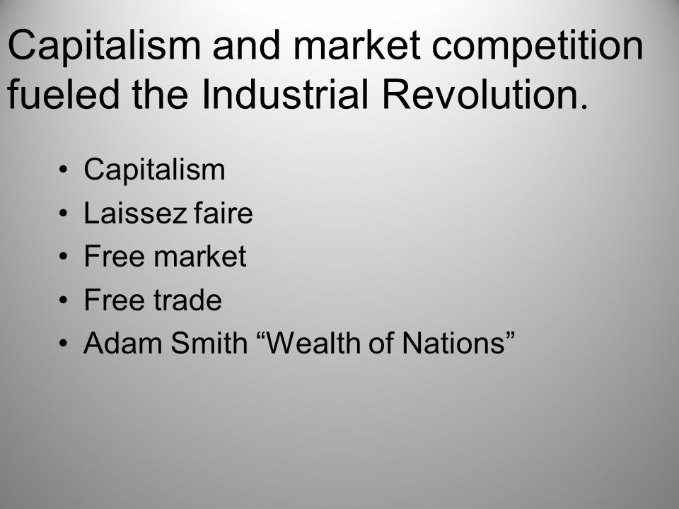 Capitalism and market competition fueled the Industrial Revolution.