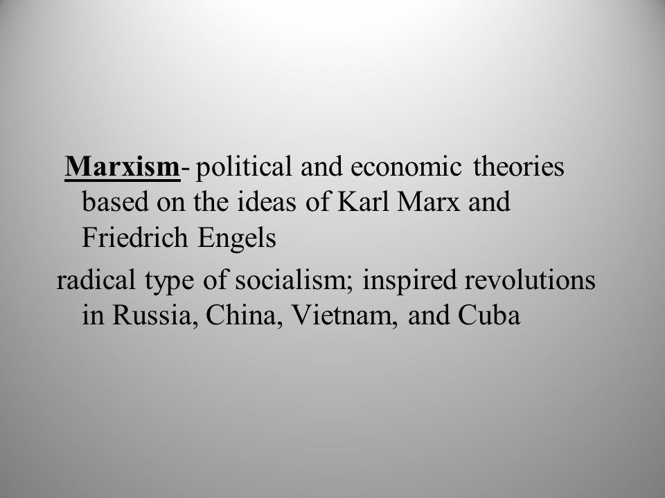 Marxism- political and economic theories based on the ideas of Karl Marx and Friedrich Engels radical type of socialism; inspired revolutions in Russia, China, Vietnam, and Cuba
