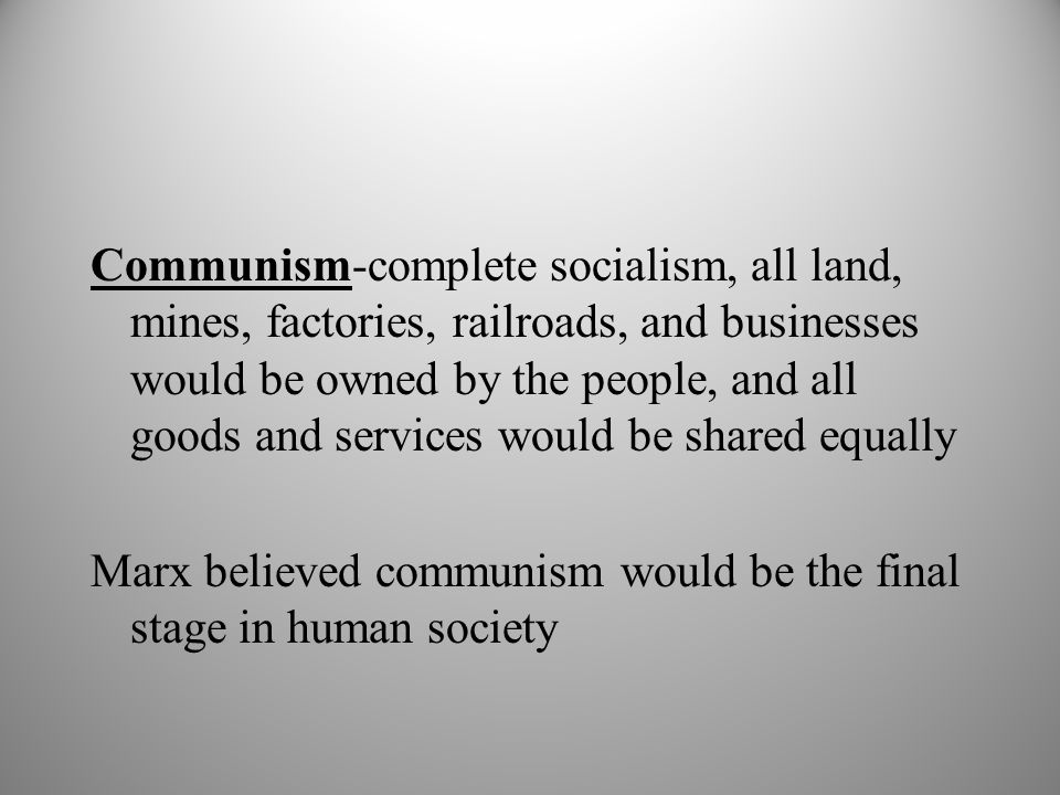 Communism-complete socialism, all land, mines, factories, railroads, and businesses would be owned by the people, and all goods and services would be shared equally Marx believed communism would be the final stage in human society