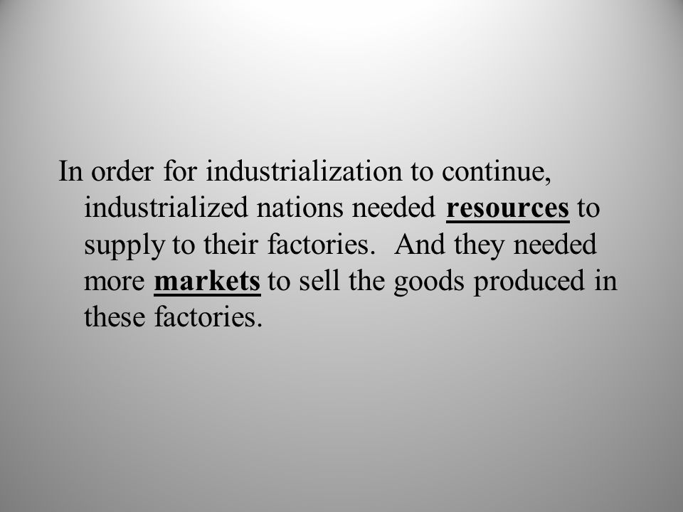 In order for industrialization to continue, industrialized nations needed resources to supply to their factories.