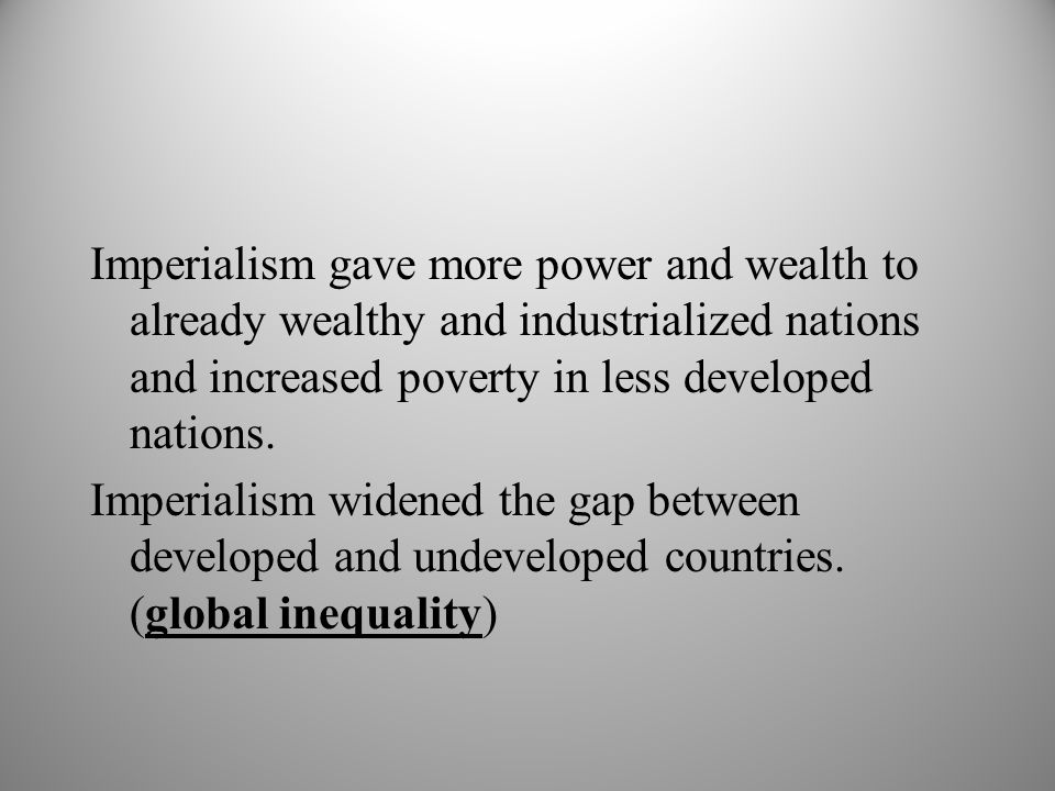 Imperialism gave more power and wealth to already wealthy and industrialized nations and increased poverty in less developed nations.