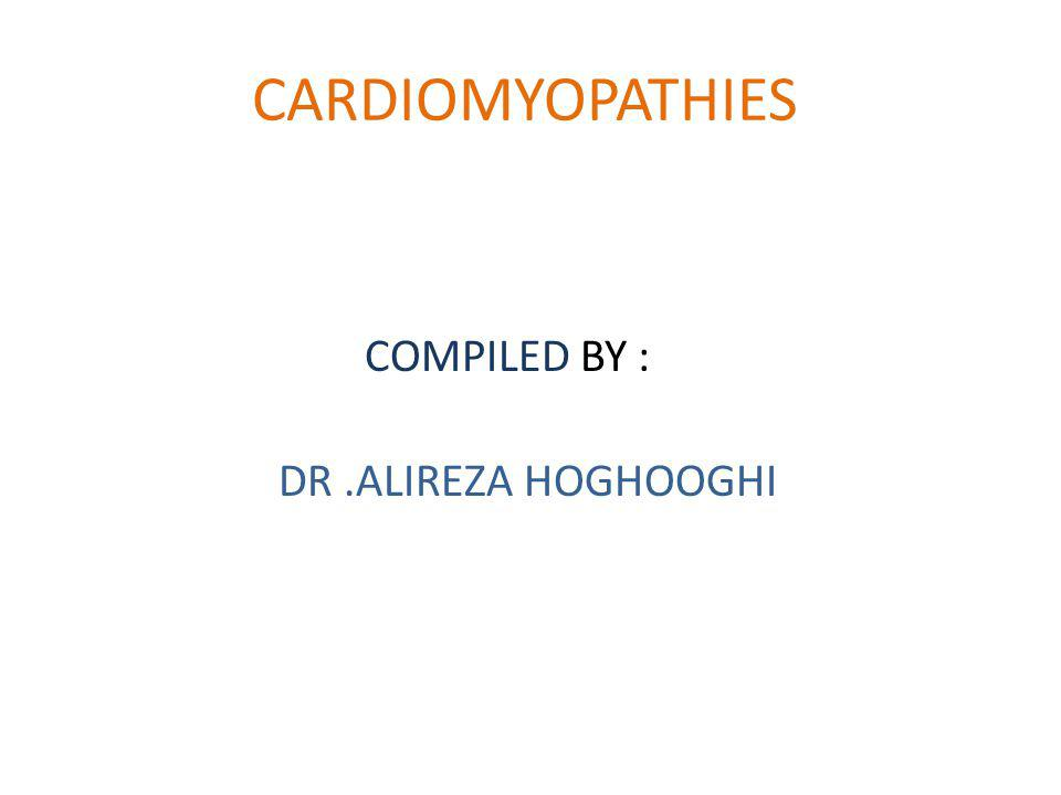 CARDIOMYOPATHIES COMPILED BY : DR .ALIREZA HOGHOOGHI
