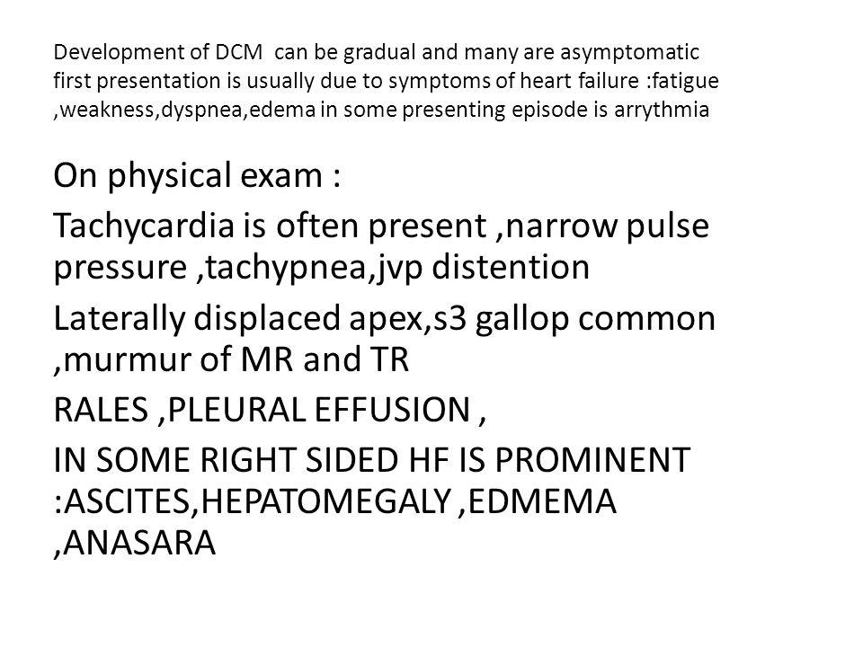Development of DCM can be gradual and many are asymptomatic first presentation is usually due to symptoms of heart failure :fatigue ,weakness,dyspnea,edema in some presenting episode is arrythmia
