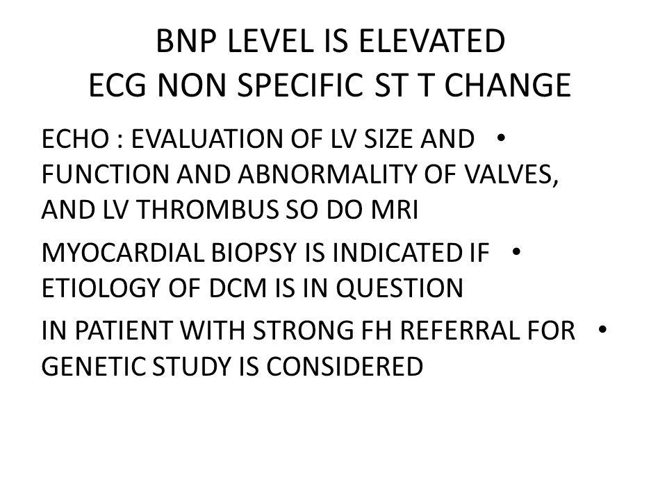 BNP LEVEL IS ELEVATED ECG NON SPECIFIC ST T CHANGE