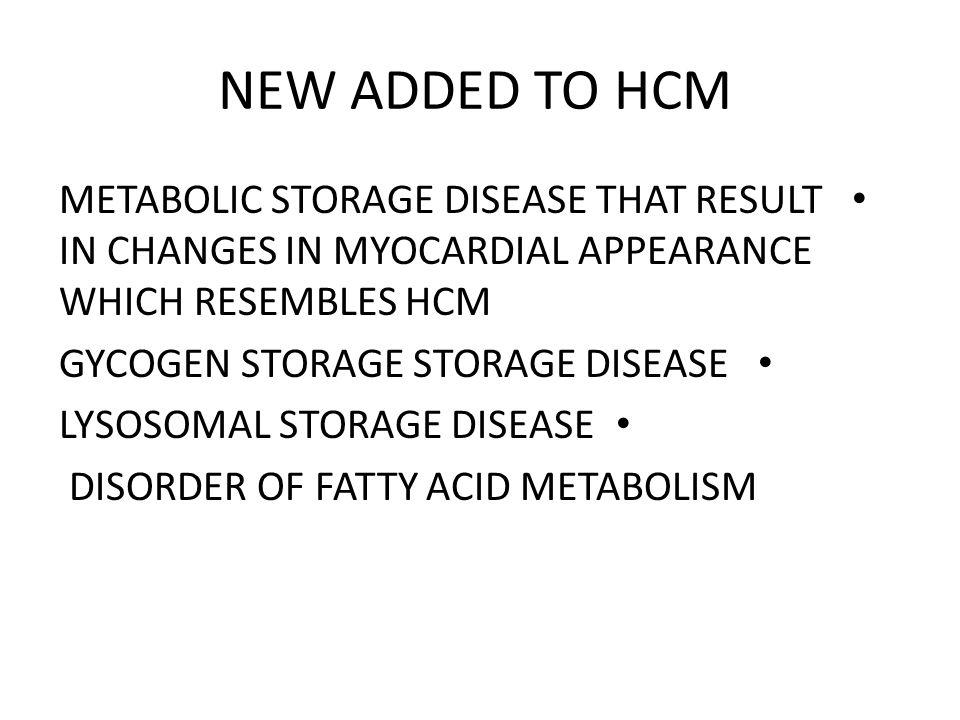 NEW ADDED TO HCM METABOLIC STORAGE DISEASE THAT RESULT IN CHANGES IN MYOCARDIAL APPEARANCE WHICH RESEMBLES HCM.