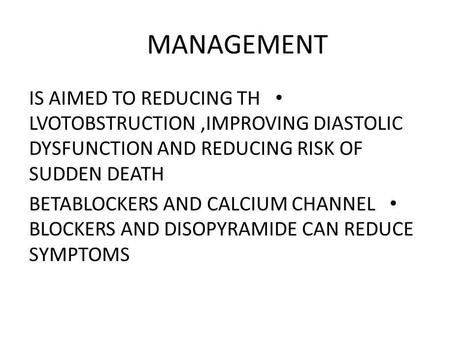 MANAGEMENT IS AIMED TO REDUCING TH LVOTOBSTRUCTION ,IMPROVING DIASTOLIC DYSFUNCTION AND REDUCING RISK OF SUDDEN DEATH.